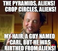 The Pyramids, Aliens! Crop circles Aliens! My hair a guy named Carl, But he was birthed from Aliens Visit for more aliensmeme.com  #aliens #real #joke #friday #usa #funny #dailymeme #funnymeme #memes #thread #fun #alienmeme #newyork #visit #follow #mostliked #ITV #Martin #laughing