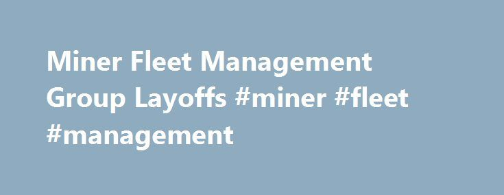 Miner Fleet Management Group Layoffs #miner #fleet #management http://malawi.remmont.com/miner-fleet-management-group-layoffs-miner-fleet-management/  # Miner Fleet Management Group Layoffs Miner Fleet Management Group company profile Messages relating to layoffs at Miner Fleet Management Group are presented below the company info. Industry/Area of Activity: Supply Chain, Logistics and Supply/Demand Management Company Stock Ticker: Private company. No ticker. Not Listed. Stock traded at: Not…