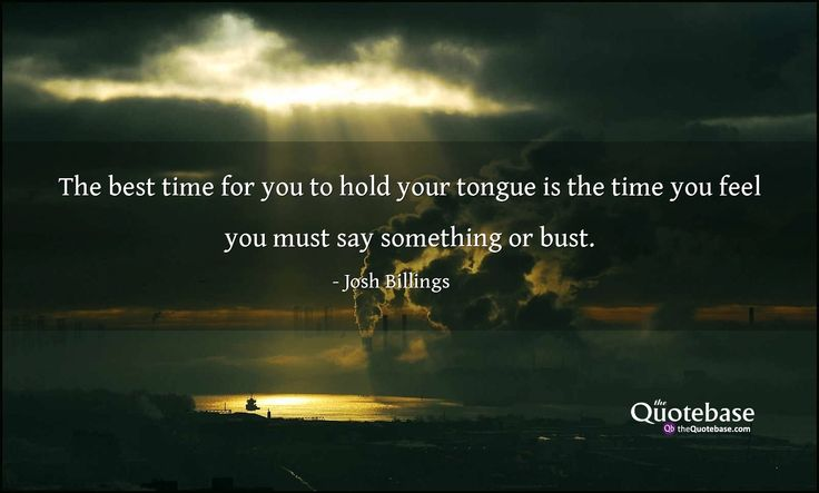 The best time for you to hold your tongue is the time you feel you must say something or bust.