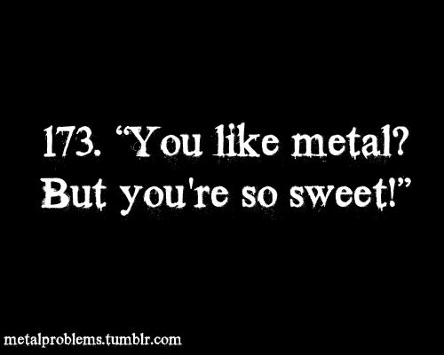 I get it all the time, liking metal has nothing to do with whether ur sweet or not