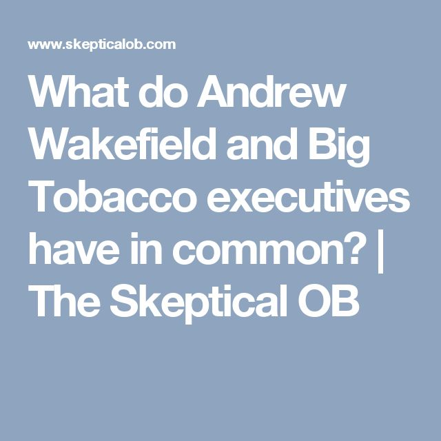 What do Andrew Wakefield and Big Tobacco executives have in common? | The Skeptical OB