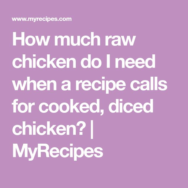 How much raw chicken do I need when a recipe calls for cooked, diced chicken? | MyRecipes