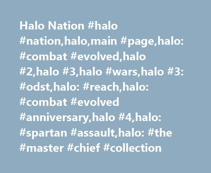 Halo Nation #halo #nation,halo,main #page,halo: #combat #evolved,halo #2,halo #3,halo #wars,halo #3: #odst,halo: #reach,halo: #combat #evolved #anniversary,halo #4,halo: #spartan #assault,halo: #the #master #chief #collection http://maryland.nef2.com/halo-nation-halo-nationhalomain-pagehalo-combat-evolvedhalo-2halo-3halo-warshalo-3-odsthalo-reachhalo-combat-evolved-anniversaryhalo-4halo-spartan-assaulthalo-the/  # Find out more about Halo Nation on the About page. New to wikis? Read the…