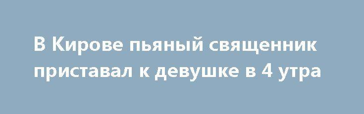В Кирове пьяный священник приставал к девушке в 4 утра http://oane.ws/2017/06/09/v-kirove-pyanyy-svyaschennik-pristaval-k-devushke-v-4-utra.html  Пьяный кировский священник приставал к горожанке с непристойными предложениями. Батюшка встретил ее по пути в бар в 4 часа утра и приглашал к себе в гости, размахивая крестом.