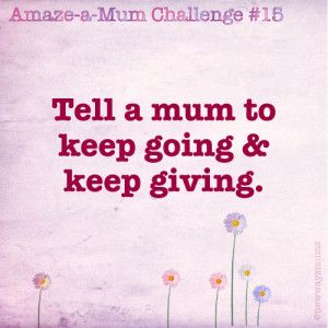 Tell a mum to keep going and keep giving!