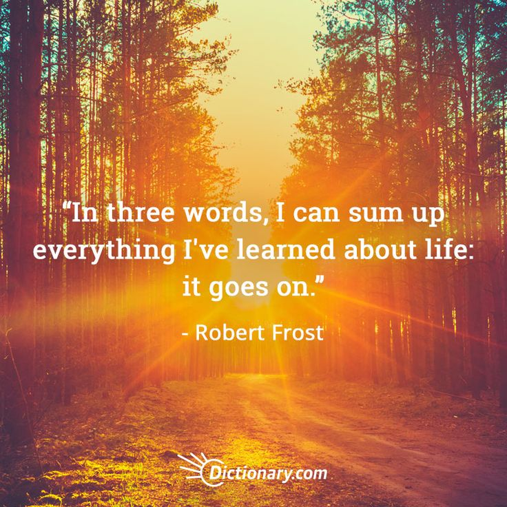 In three words, I can sum up everything I've learned about life: it goes on. - Robert Frost More Quotes:
