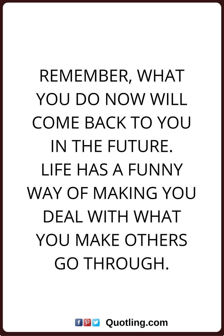 karma quotes Remember, what you do now will come back to you in the future. Life has a funny way of making you deal with what you make others go through.