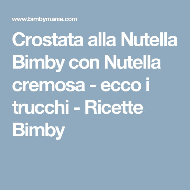 Crostata alla Nutella Bimby con Nutella cremosa - ecco i trucchi - Ricette Bimby