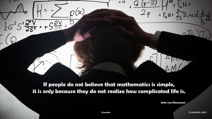 If people do not believe that mathematics is simple, it is only because they do not realize how complicated life is.  ― John von Neumann  #mathematicsissimple #complicatedlife #lifequote #lifequotes