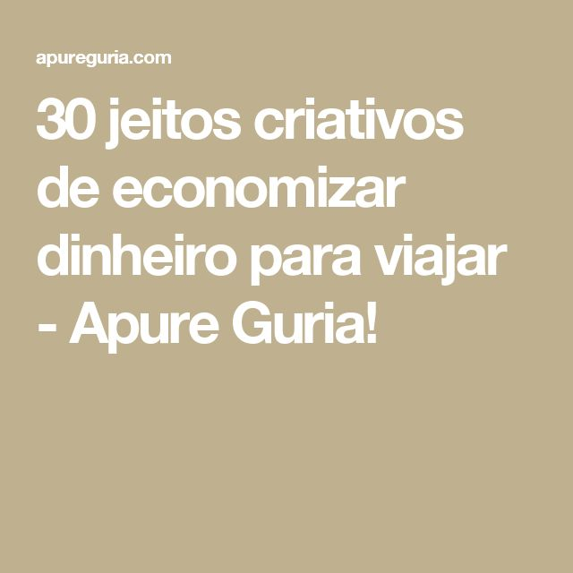 30 jeitos criativos de economizar dinheiro para viajar - Apure Guria!