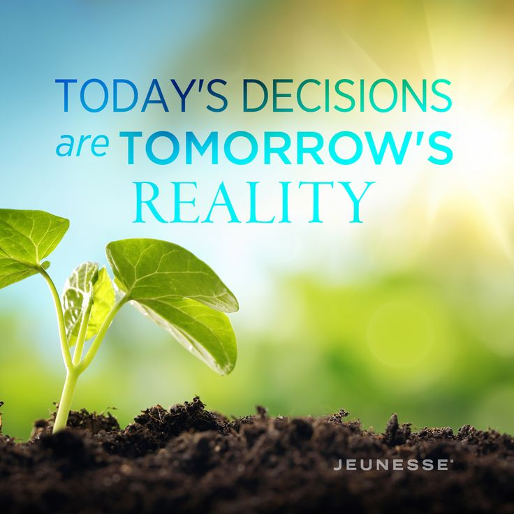 Today's decisions are tomorrow's reality -Unknown