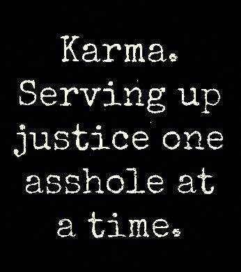 Karma's a vindictive little bitch, but it's oh so sweet when she gets the ones who have wronged you...everything that is happening is called karma and she's got a lot of catching up to do