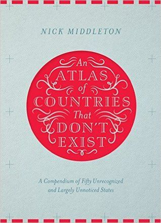 """""""An Atlas of Countries That Don't Exist: a compendium of fifty unrecognized and largely unnoticed states"""", by Nick Middleton - Acclaimed travel writer and Oxford geography don Nick Middleton takes us on a magical tour of countries that, lacking diplomatic recognition or UN membership, inhabit a world of shifting borders, visionary leaders and forgotten peoples."""