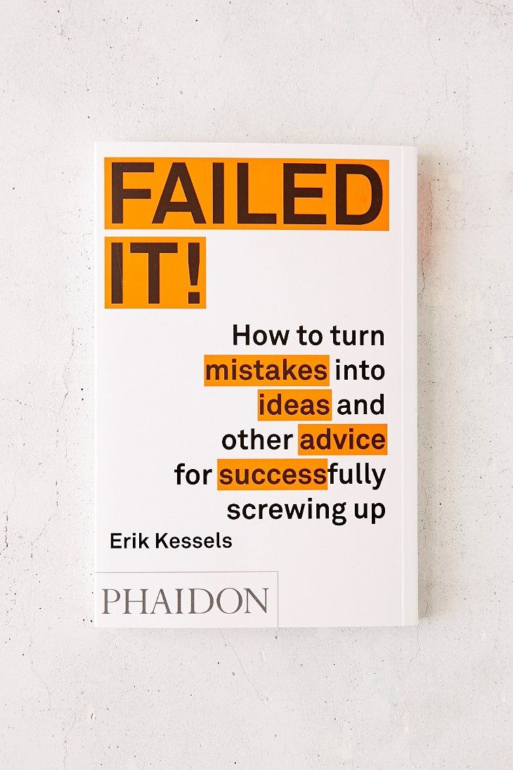 Failed It!: How To Turn Mistakes Into Ideas And Other Advice For Successfully Screwing Up By Erik Kessels