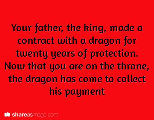 Your father, the king, made a contract with a dragon for twenty years of protection. Now that you are on the thrown, the dragon has come to collect his payment.