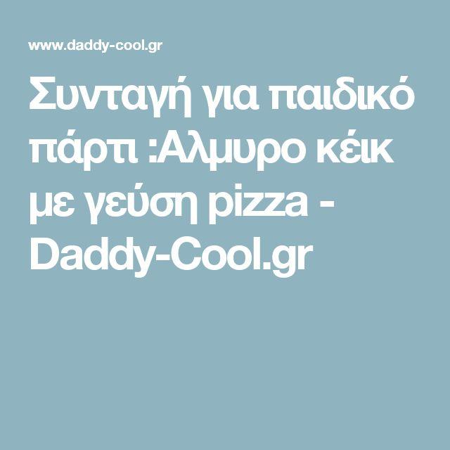 Συνταγή για παιδικό πάρτι :Aλμυρo κέικ με γεύση pizza - Daddy-Cool.gr