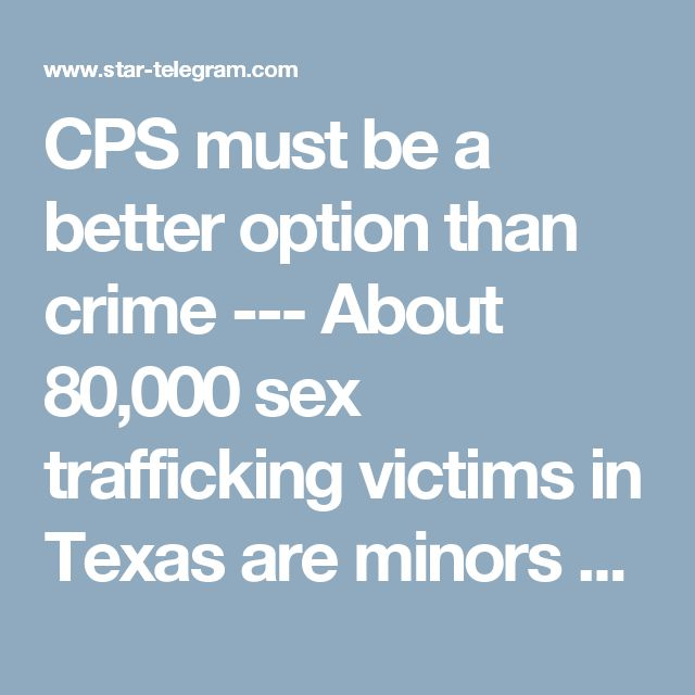 CPS must be a better option than crime ---  About 80,000 sex trafficking victims in Texas are minors or youth, says one report. Damian Dovarganes AP  Read more here: http://www.star-telegram.com/opinion/editorials/article134139659.html#storylink=cpy