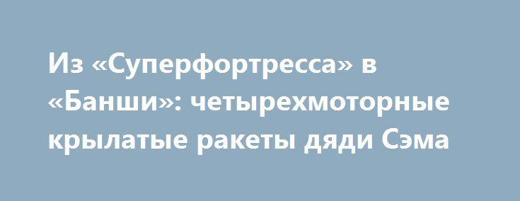 Из «Суперфортресса» в «Банши»: четырехмоторные крылатые ракеты дяди Сэма http://apral.ru/2017/06/03/iz-superfortressa-v-banshi-chetyrehmotornye-krylatye-rakety-dyadi-sema/  После окончания Второй Мировой Войны, военно-воздушные силы армии США, несомненно, [...]