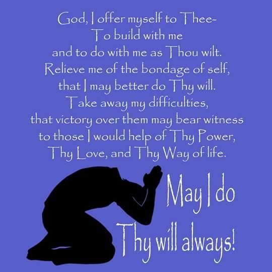 God I offer myself to Thee-to build with me and to do with as Thou wilt.  Relieve me of the bondage of self, that I may better do Thy will. Take away my difficulties, that victory over them may bear witness to those I would help of Thy Power, Thy love, and Thy way of life. May I do Thy will always!