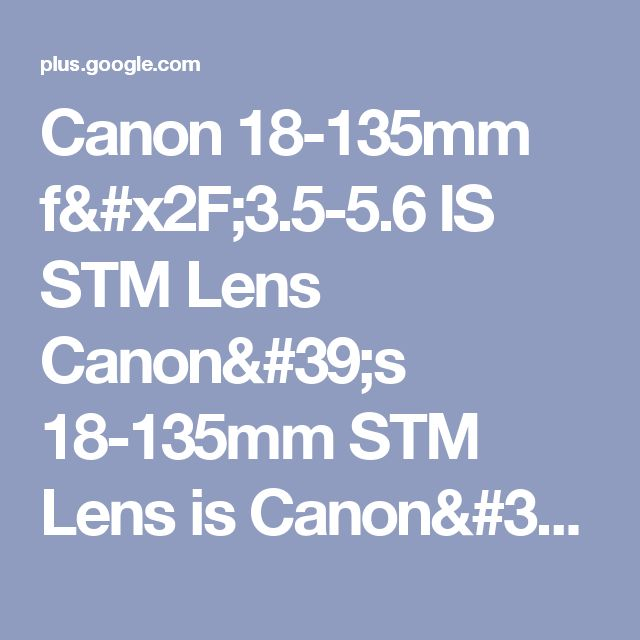 Canon 18-135mm f/3.5-5.6 IS STM Lens Canon's 18-135mm STM Lens is Canon's rea...