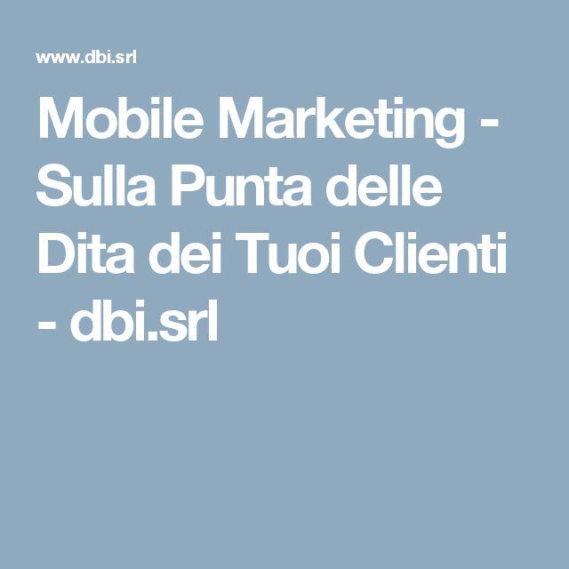 Mobile Marketing - Sulla Punta delle Dita dei Tuoi Clienti - dbi.srl