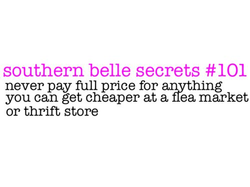 Southern Belle Secrets #101. Never pay full price for anything you can get cheaper at a flea market or thrift store.