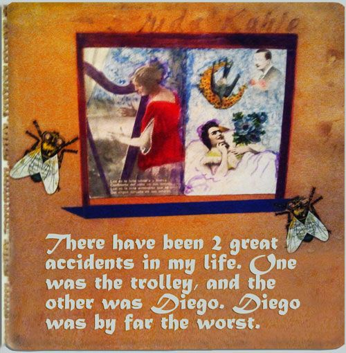 Frida Kahlo Quote:There have been 2 great accidents in my life. One was the trolley, and the other was Diego. Diego  was by far the worst.