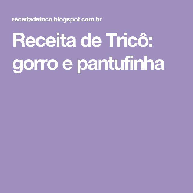 Receita de Tricô: gorro e pantufinha