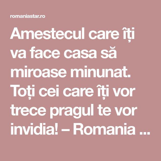 Amestecul care îți va face casa să miroase minunat. Toți cei care îți vor trece pragul te vor invidia! – Romania Star