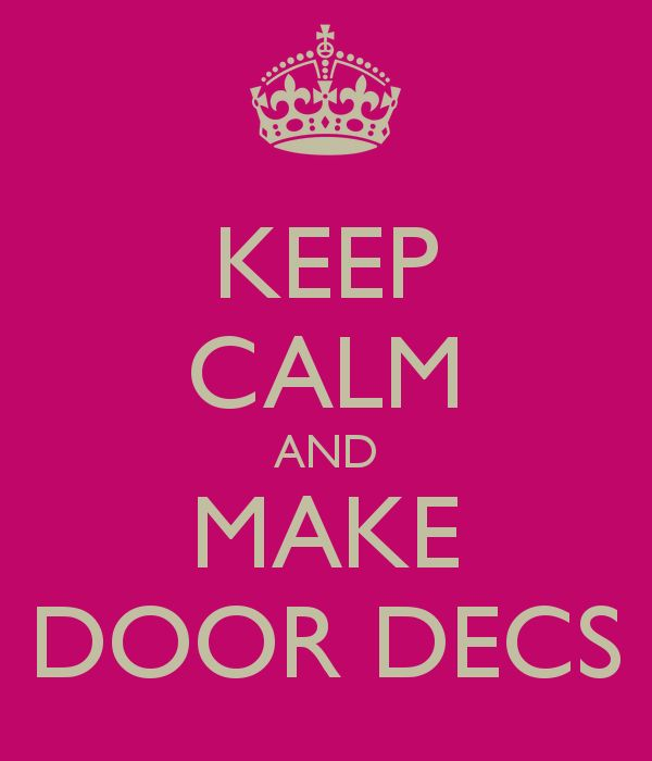 KEEP CALM AND MAKE DOOR DECS - it will save you time during training... Start now! Lol
