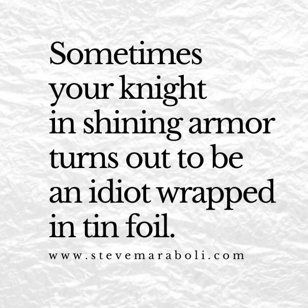 Sometimes your knight in shining armor turns out to be an idiot wrapped in tin foil.