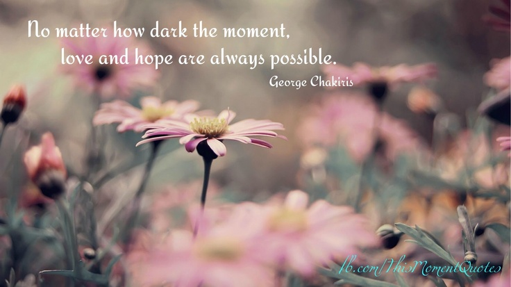 """""""No matter how dark the moment, love and hope are always possible."""" George Chakiris  LIKE this post if support your loved ones in their darkest moments..."""