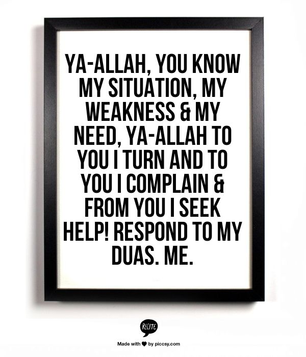 Ya-Allah, You know my situation, my weakness & my need, Ya-Allah to You I turn and to You I complain & from You I seek help! Respond to my duas. Me.