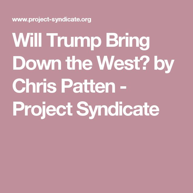 Will Trump Bring Down the West? by Chris Patten           - Project Syndicate