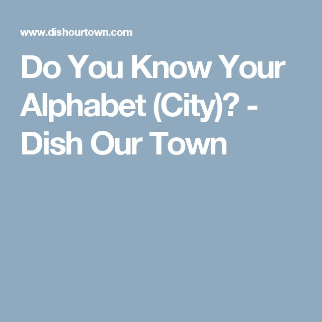 Do You Know Your Alphabet (City)? - Dish Our Town
