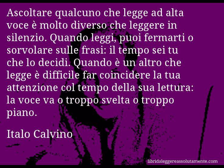 Aforisma di Italo Calvino : Ascoltare qualcuno che legge ad alta voce è molto diverso che leggere in silenzio. Quando leggi, puoi fermarti o sorvolare sulle frasi: il tempo sei tu che lo decidi. Quando è un altro che legge è difficile far coincidere la tua attenzione col tempo della sua lettura: la voce va o troppo svelta o troppo piano.