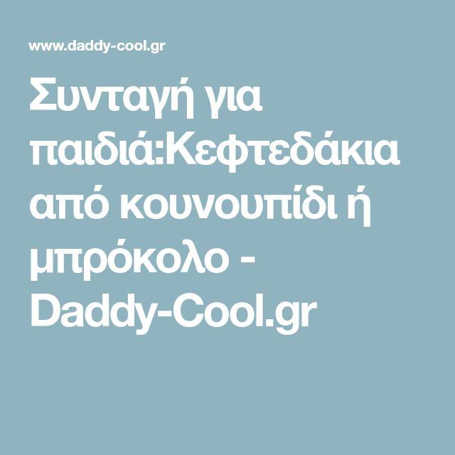 Συνταγή για παιδιά:Κεφτεδάκια από κουνουπίδι ή μπρόκολο - Daddy-Cool.gr