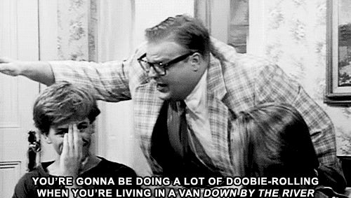 You're gonna be doing a lot of doobie-rolling when you're living in a van down by the river!