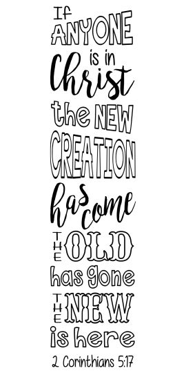 """2 Corinthians 5:17 """" If anyone is in Christ, the new creation has come: The old has gone, the new is here!"""""""