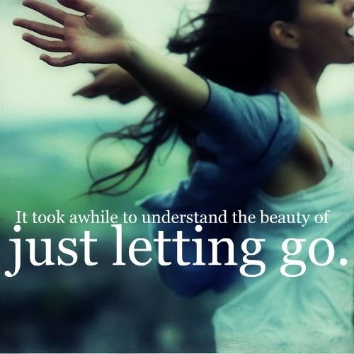 It to a while to understand the beauty of just letting go.