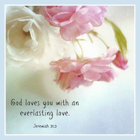 God Loves you with an everlasting love. ~ Jeremiah 31:3