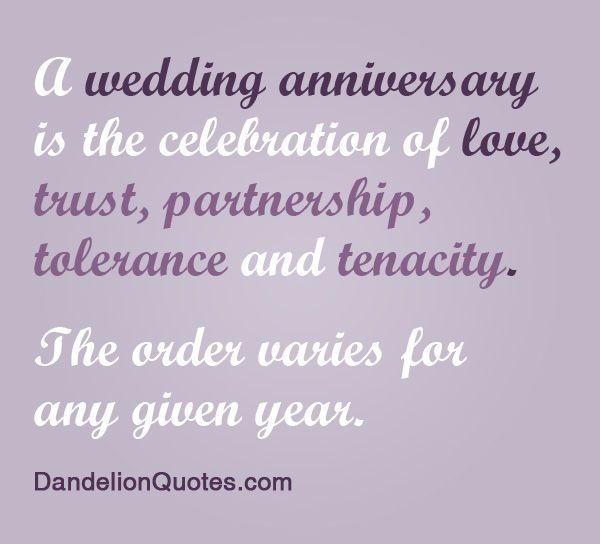 A wedding anniversary is the celebration of love, trust, partnership, tolerance, and tenacity. The order varies for any given year.