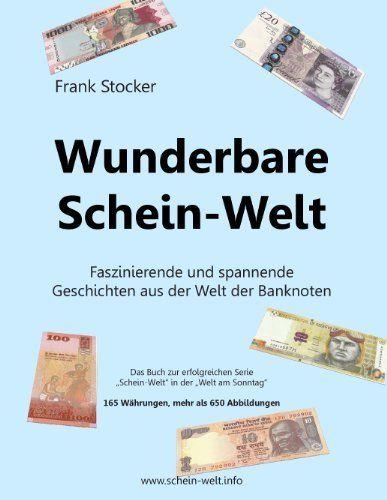 Wunderbare Schein-Welt: Spannende und faszinierende Geschichten aus der Welt der Banknoten (German Edition) by Frank Stocker, http://www.amazon.com/dp/B00JXFVAIY/ref=cm_sw_r_pi_dp_hGkuvb1D2TZQ6
