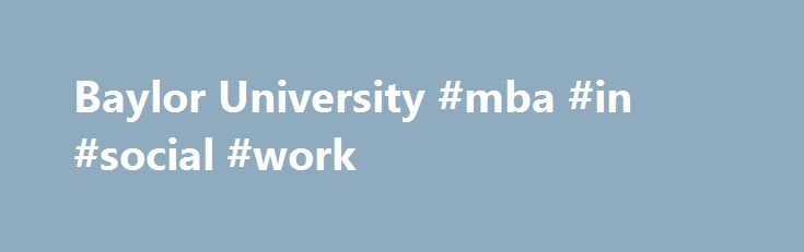 Baylor University #mba #in #social #work http://virginia.remmont.com/baylor-university-mba-in-social-work/  # Degree Requirements Master of Social Work The standard program at Baylor University consists of 60 semester hours, which includes credit for two internships. The first year of study provides you with the foundation for direct practice, administration, and community development.You begin your internship during your first semester. In the second year, you choose a concentration in…