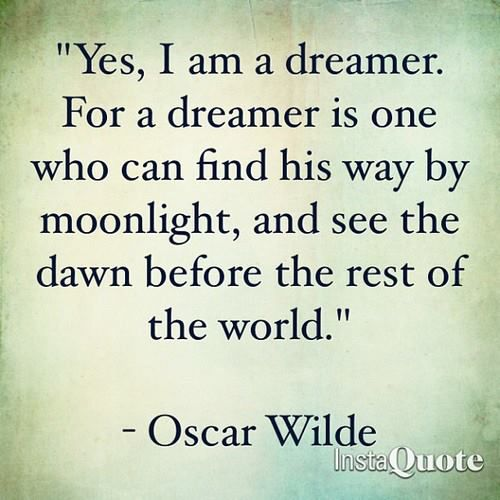 A nice little Oscar Wilde quote. I have a tendency to drift into a dream world so I appreciate this!