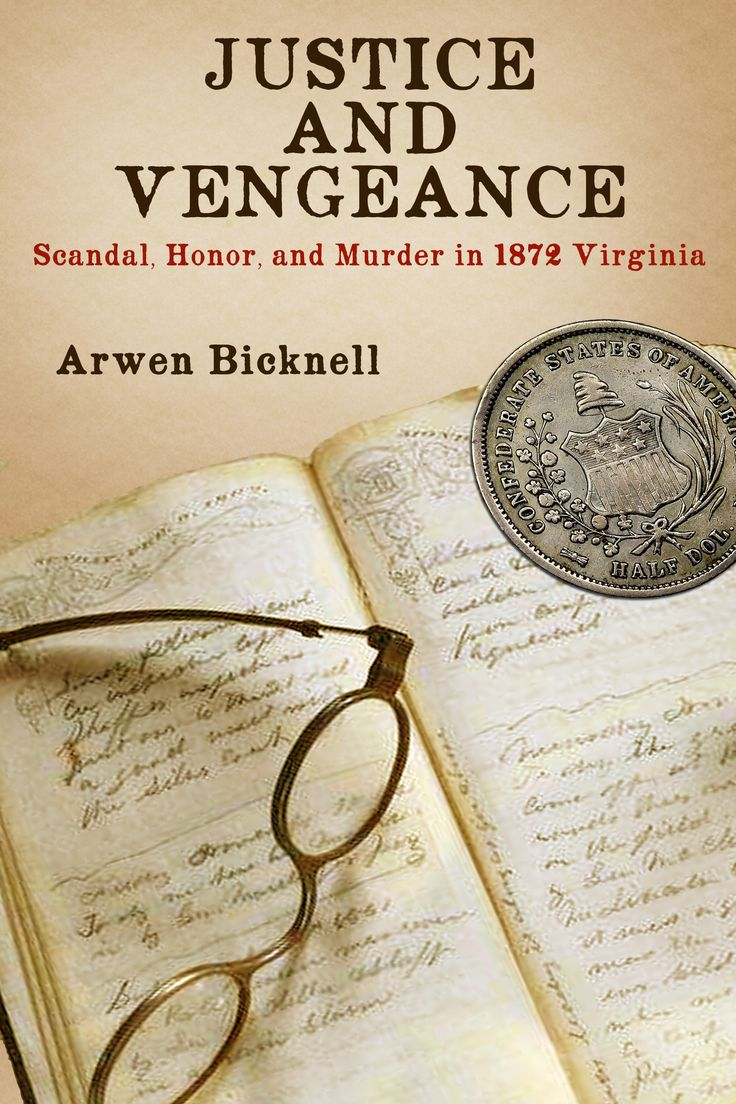 Justice and Vengeance: Scandal, Honor, and Murder in 1872 Virginia by Arwen Bicknell