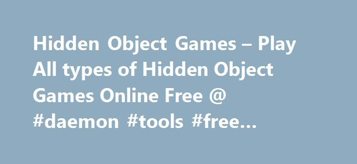 Hidden Object Games – Play All types of Hidden Object Games Online Free @ #daemon #tools #free #download http://free.remmont.com/hidden-object-games-play-all-types-of-hidden-object-games-online-free-daemon-tools-free-download/  #hidden objects free online games # Online Games Play Free Hidden Objects Games Online with Full Screen Find out the right hidden objects in our hidden objects games. In this hidden game you have to select many hidden stuffs every corner of picture. There is limited…