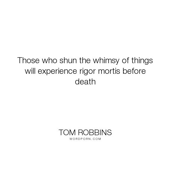"Tom Robbins - ""Those who shun the whimsy of things will experience rigor mortis before death"". death"