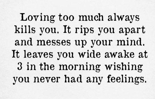 I actually have been wide awake at 3 in the morning wishing I never had feelings because of loving someone too much before.