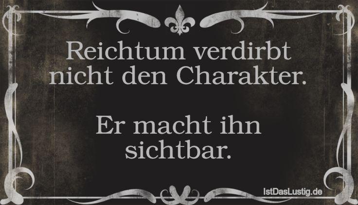 Reichtum verdirbt nicht den Charakter.  Er macht ihn sichtbar. ... gefunden auf https://www.istdaslustig.de/spruch/1873/pi